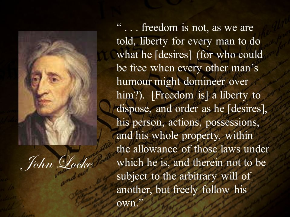 . . . freedom is not, as we are told, liberty for every man to do what he [desires] (for who could be free when every other man's humour might domineer over him ). [Freedom is] a liberty to dispose, and order as he [desires], his person, actions, possessions, and his whole property, within the allowance of those laws under which he is, and therein not to be subject to the arbitrary will of another, but freely follow his own.